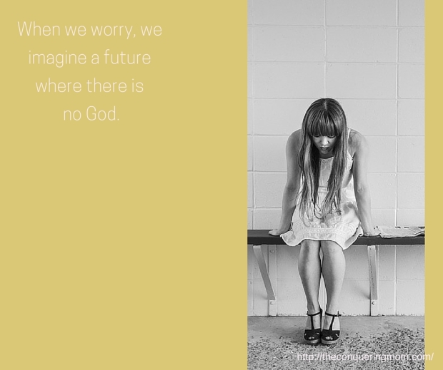 When we worry, we imagine a future in which there is no God.